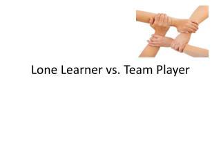 Lone Learner vs. Team Player
