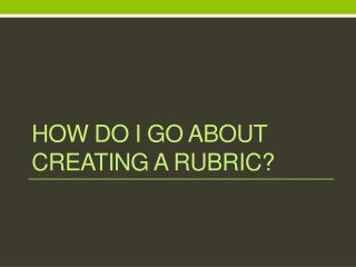 How do I go about creating a rubric?