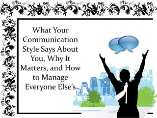 What Your Communication Style Says About You, Why It Matters, and How to Manage Everyone Else's