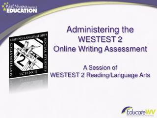 Administering the WESTEST 2 Online Writing Assessment A Session of WESTEST 2 Reading/Language Arts