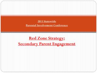 2013 Statewide Parental Involvement Conference Red Zone Strategy: Secondary Parent Engagement
