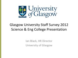Glasgow  University Staff Survey  2012 Science & Eng College Presentation