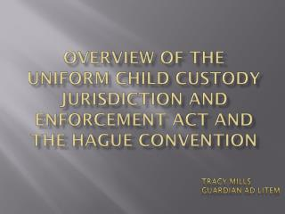 Overview of the Uniform Child Custody  Jurisdiction and Enforcement ACT and  THE Hague Convention