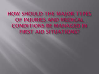 How should the major types of injuries and medical conditions be managed in first aid situations?