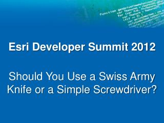 Esri Developer Summit 2012 Should You Use a Swiss Army Knife or a Simple Screwdriver?