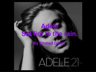 Adele Set fire to the rain.