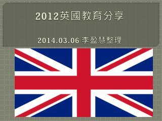 2012 英國 教育分享 2014.03.06  李盈慧整理