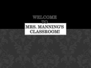Welcome  TO MRS. MANNING�S CLASSROOM!