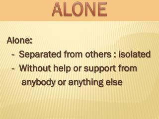 Alone:   -   Separated  from others : isolated    -  Without  help or support from