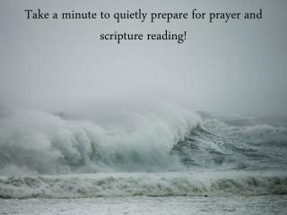 Take a minute to quietly prepare for prayer and scripture reading!