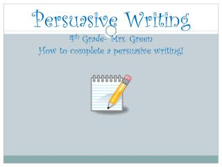 Persuasive Writing 4 th  Grade- Mrs. Green How to complete a persuasive writing!