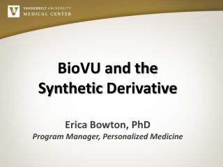 BioVU and the  Synthetic  Derivative Erica Bowton, PhD Program  Manager, Personalized Medicine
