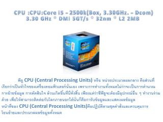 CPU : CPU:Core  i5 - 2500k(Box, 3.30GHz. -  Dcom ) 3.30 GHz * DMI 5GT/s * 32nm * L2 2MB