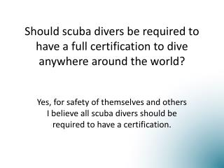 Should scuba divers be required to have a full certification to dive anywhere around the world?