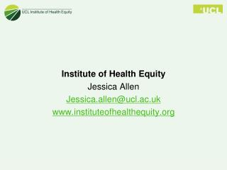 Institute of Health Equity  Jessica Allen Jessica.allen@ucl.ac.uk instituteofhealthequity