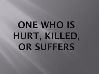 One Who is hurt, killed, or suffers