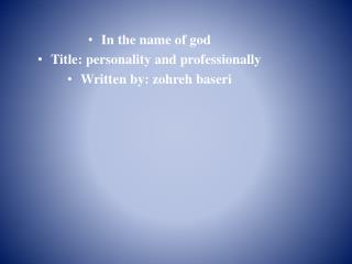 In the name of god Title: personality and professionally Written by: zohreh baseri