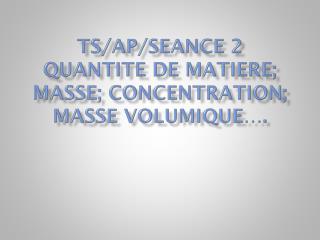TS/AP/SEANCE 2 QUANTITE DE MATIERE; MASSE; concentration; masse volumique….