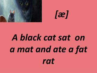[ ӕ ]   A black cat sat  on  a mat and ate a fat rat