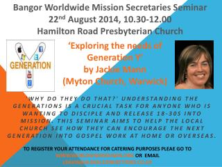 Bangor Worldwide Mission Secretaries Seminar 22 nd  August 2014, 10.30-12.00