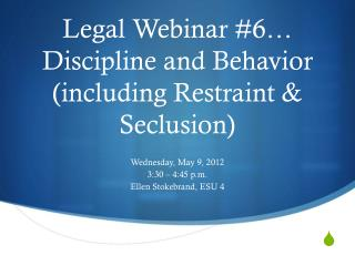 Legal Webinar #6…  Discipline and Behavior (including Restraint & Seclusion)