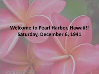 Welcome to Pearl Harbor, Hawaii!! Saturday, December 6, 1941