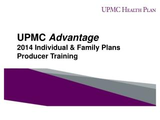 UPMC  Advantage 2014 Individual & Family Plans Producer Training
