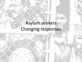 Asylum seekers Changing responses