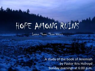 HOPE AMONG RUINS Lesson Three: Three Visions A study of the book of Jeremiah