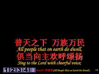 普天之下 万族万民 All people that on earth do dwell, 俱当向主欢呼颂扬 Sing to the Lord with cheerful voice;