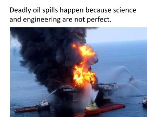 Deadly oil spills happen because science and engineering are not perfect.