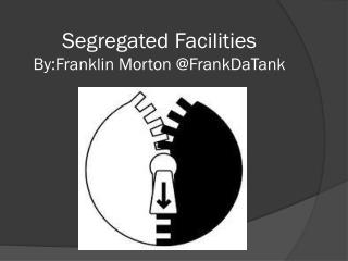 Segregated Facilities By:Franklin  Morton @ FrankDaTank