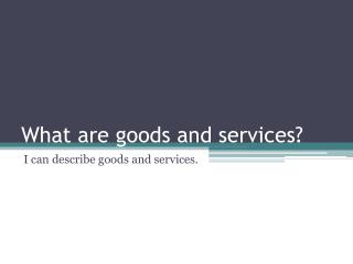 What are goods and services?