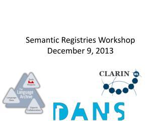 Semantic Registries Workshop December 9, 2013