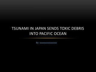 tsunami in japan sends toxic debris into pacific ocean