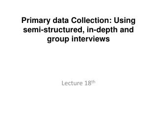 Primary data Collection: Using semi-structured, in-depth and group interviews