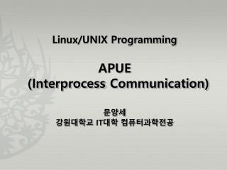 Linux/UNIX Programming APUE  ( Interprocess  Communication) 문양세 강원대학교  IT 대학 컴퓨터과학전공