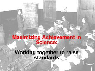 Maximizing Achievement in Science:  Working together to raise standards