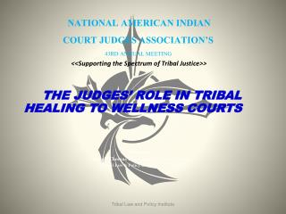 THE  JUDGES' ROLE IN TRIBAL HEALING TO WELLNESS COURTS  Presenters: