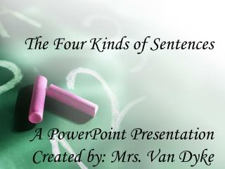 The Four Kinds of Sentences A PowerPoint Presentation  Created by: Mrs.  Van Dyke