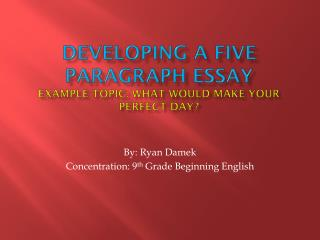 Developing a FIVE paragraph essay Example Topic: What would make your perfect day?