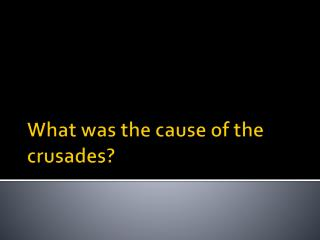 What was the cause of the crusades?