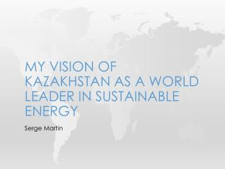 MY VISION OF KAZAKHSTAN AS A WORLD LEADER IN  SUSTAINABLE energy