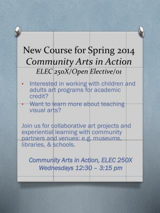 New Course for Spring 2014 Community Arts in Action ELEC 250X/Open Elective/01