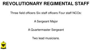 REVOLUTIONARY REGIMENTAL STAFF  Three  field officers Six staff officers Four staff NCOs: