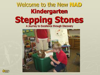 Welcome to the New  NAD Kindergarten Stepping Stones  A Journey to Excellence through Discovery