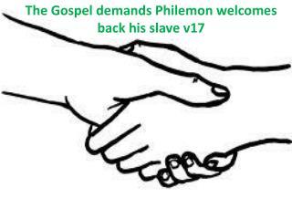 The  Gospel  demands Philemon  welcomes back  his slave v17