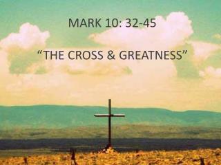 "MARK 10: 32-45 ""THE CROSS  & GREATNESS"""