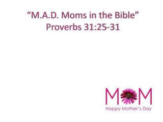 """""""M.A.D. Moms in the Bible"""" Proverbs 31:25-31"""