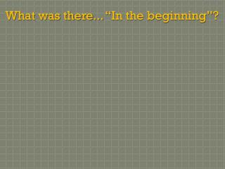 What was there... �In the beginning�?